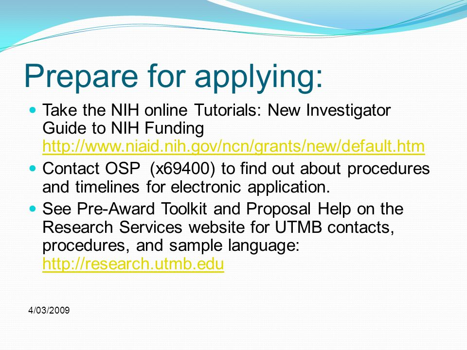 Prepare for applying: Take the NIH online Tutorials: New Investigator Guide to NIH Funding http://www.niaid.nih.gov/ncn/grants/new/default.htm http://www.niaid.nih.gov/ncn/grants/new/default.htm Contact OSP (x69400) to find out about procedures and timelines for electronic application.