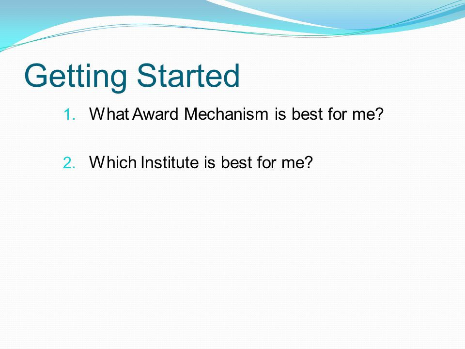 Getting Started 1. What Award Mechanism is best for me 2. Which Institute is best for me