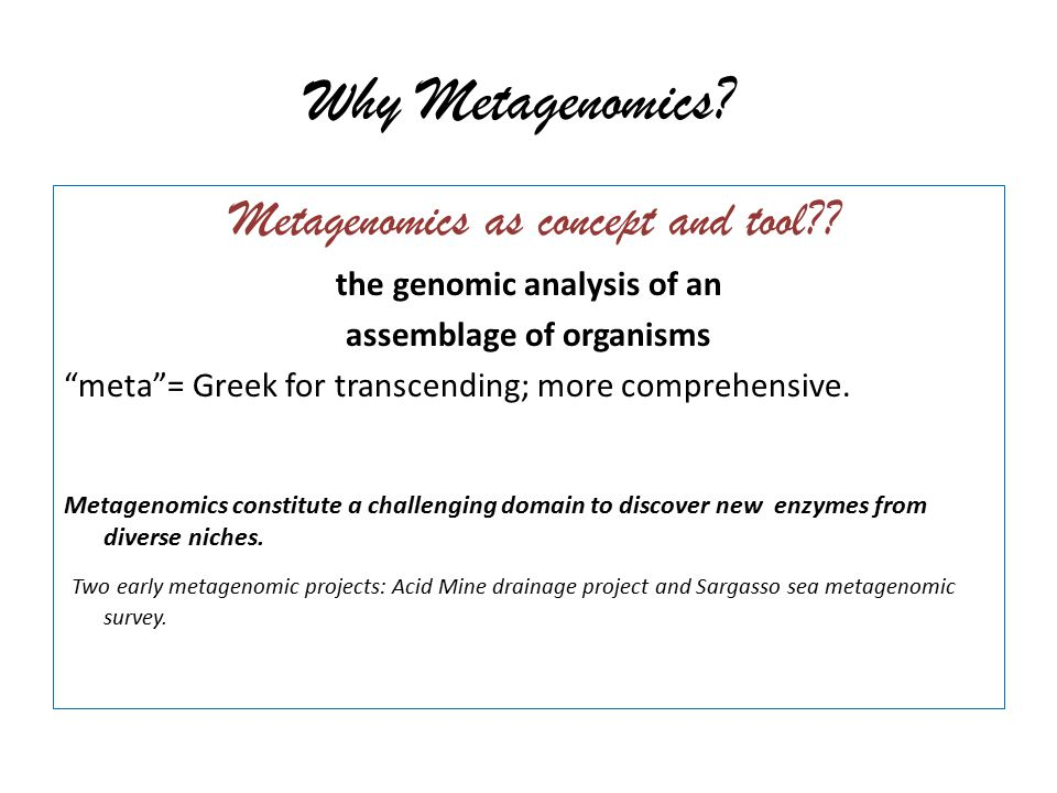 "Why Metagenomics? Metagenomics as concept and tool?? the genomic analysis of an assemblage of organisms ""meta""= Greek for transcending; more comprehen"