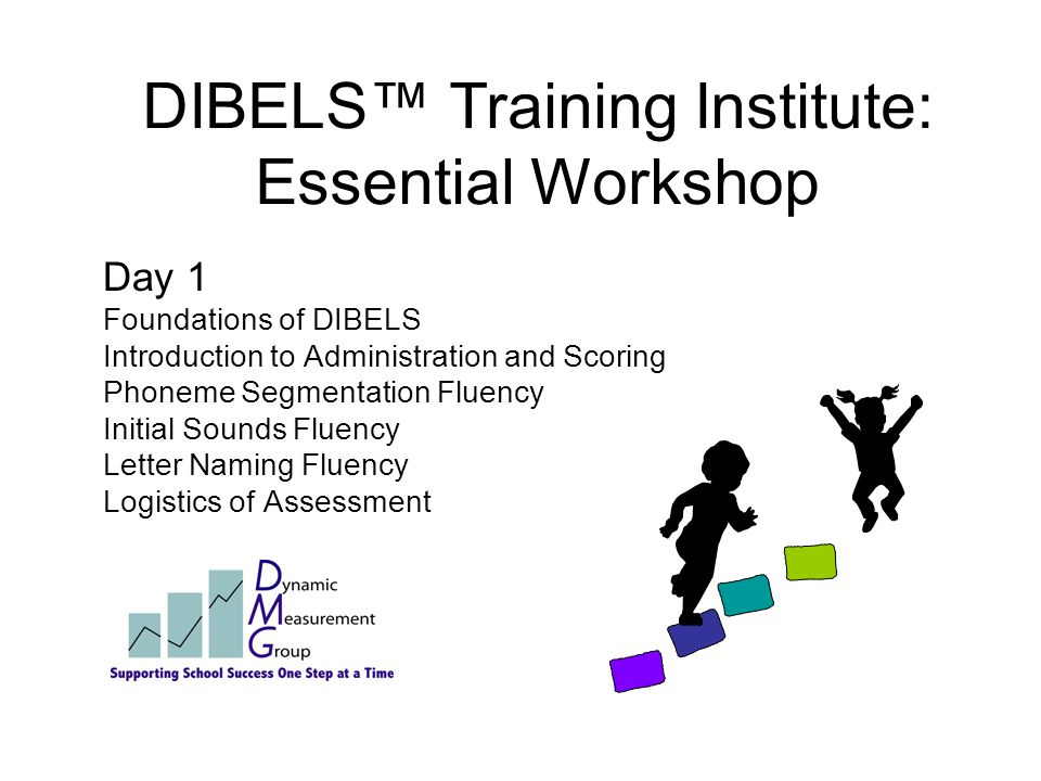 DIBELS™ Training Institute: Essential Workshop Day 1 Foundations of DIBELS Introduction to Administration and Scoring Phoneme Segmentation Fluency Initial Sounds Fluency Letter Naming Fluency Logistics of Assessment