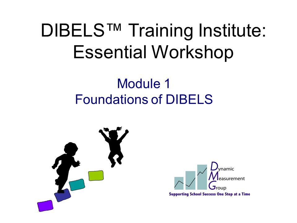 DIBELS™ Training Institute: Essential Workshop Day 1 Foundations of DIBELS Introduction to Administration and Scoring Phoneme Segmentation Fluency Ini