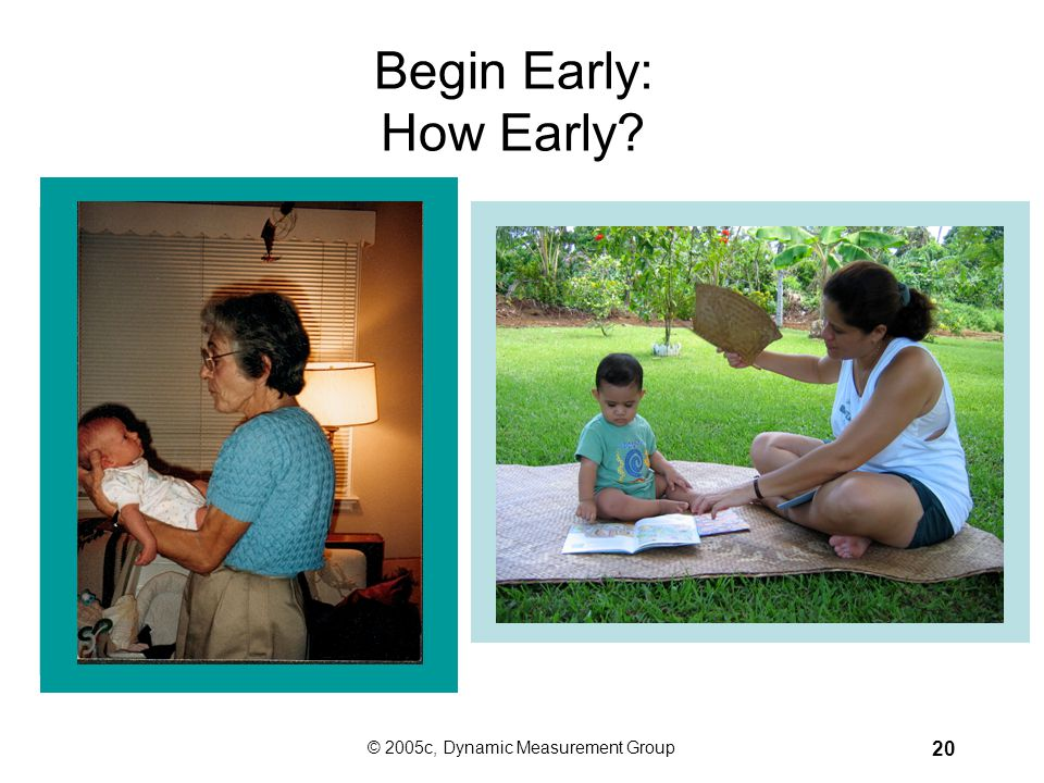 © 2005c, Dynamic Measurement Group 19 How Can We Use DIBELS™ to Change Reading Outcomes? Begin early. Focus instruction on the Big Ideas of early lite