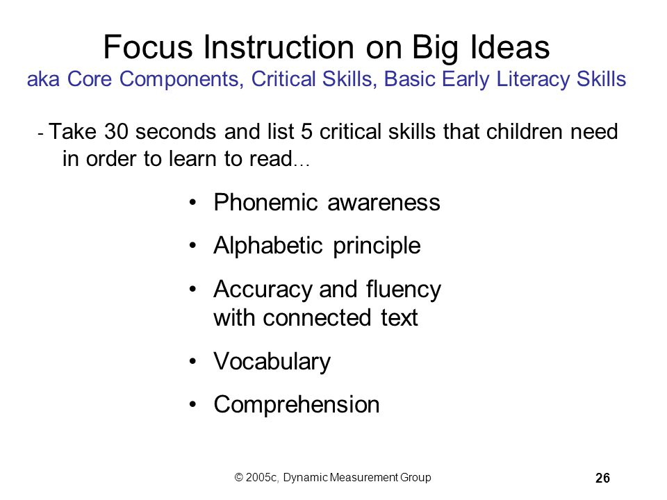 © 2005c, Dynamic Measurement Group 25 How Can We Use DIBELS™ to Change Reading Outcomes? Begin early. Focus instruction on the Big Ideas of early lite