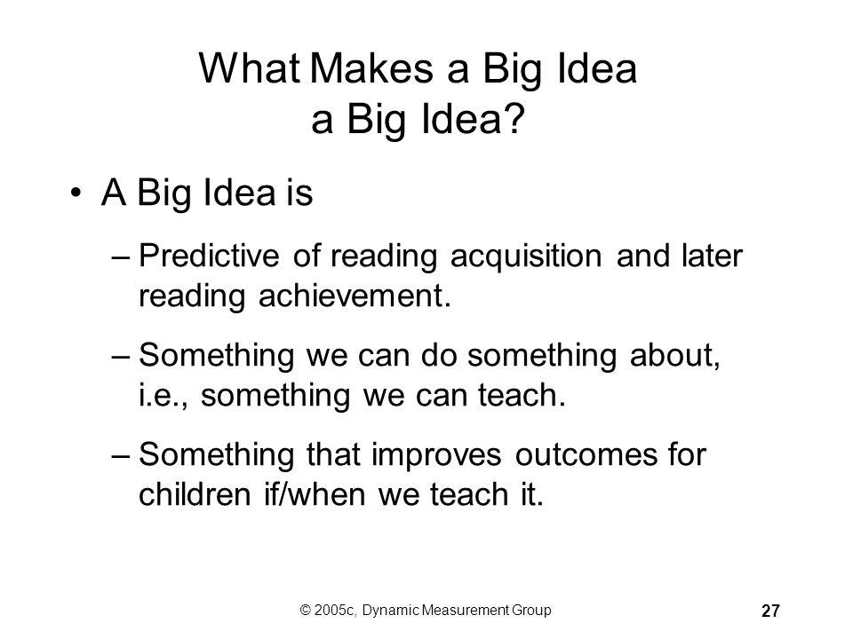 © 2005c, Dynamic Measurement Group 26 Focus Instruction on Big Ideas aka Core Components, Critical Skills, Basic Early Literacy Skills Phonemic awaren