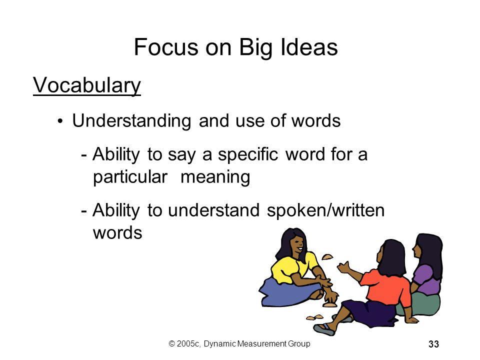 © 2005c, Dynamic Measurement Group 32 Focus on Big Ideas Accuracy and Fluency –Automaticity with fundamental skills so that reading occurs quickly and