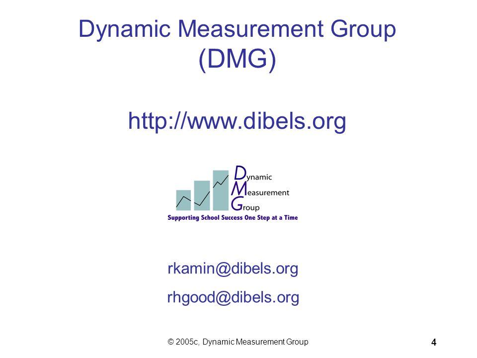 © 2005c, Dynamic Measurement Group 4 Dynamic Measurement Group (DMG) http://www.dibels.org rkamin@dibels.org rhgood@dibels.org