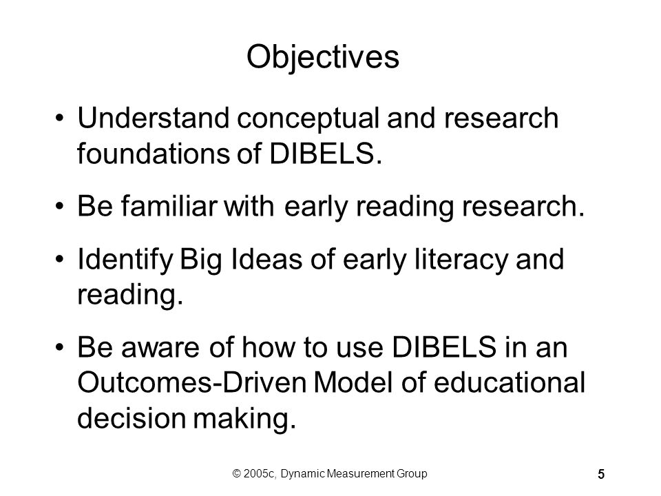 © 2005c, Dynamic Measurement Group 5 Objectives Understand conceptual and research foundations of DIBELS.