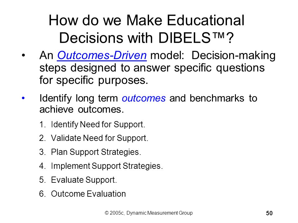 © 2005c, Dynamic Measurement Group 49 How Do We Use DIBELS™? Types of Assessment Benchmark assessment –All students 3 times per year Progress monitori