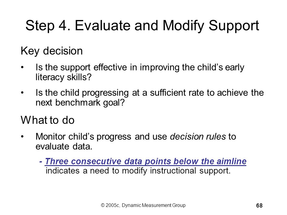 © 2005c, Dynamic Measurement Group 67 Plan Support What specific skills, program/curriculum, strategies? –Three-tiered model of support in place: Core