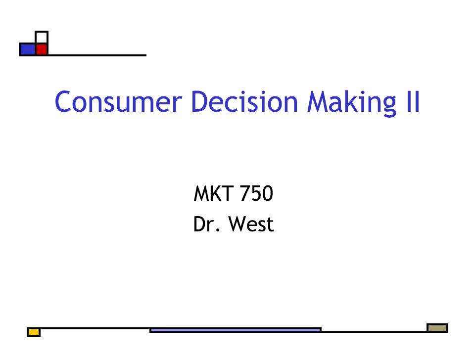 Consumer Decision Making II MKT 750 Dr. West