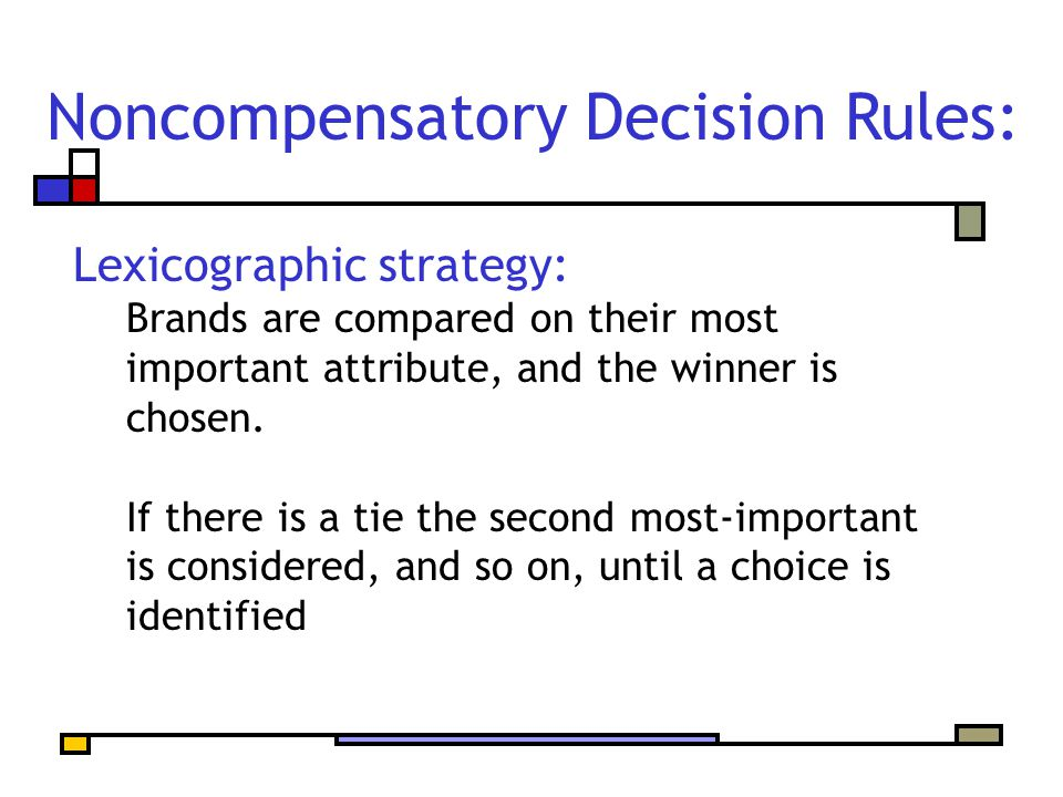 Noncompensatory Decision Rules: Lexicographic strategy: Brands are compared on their most important attribute, and the winner is chosen.