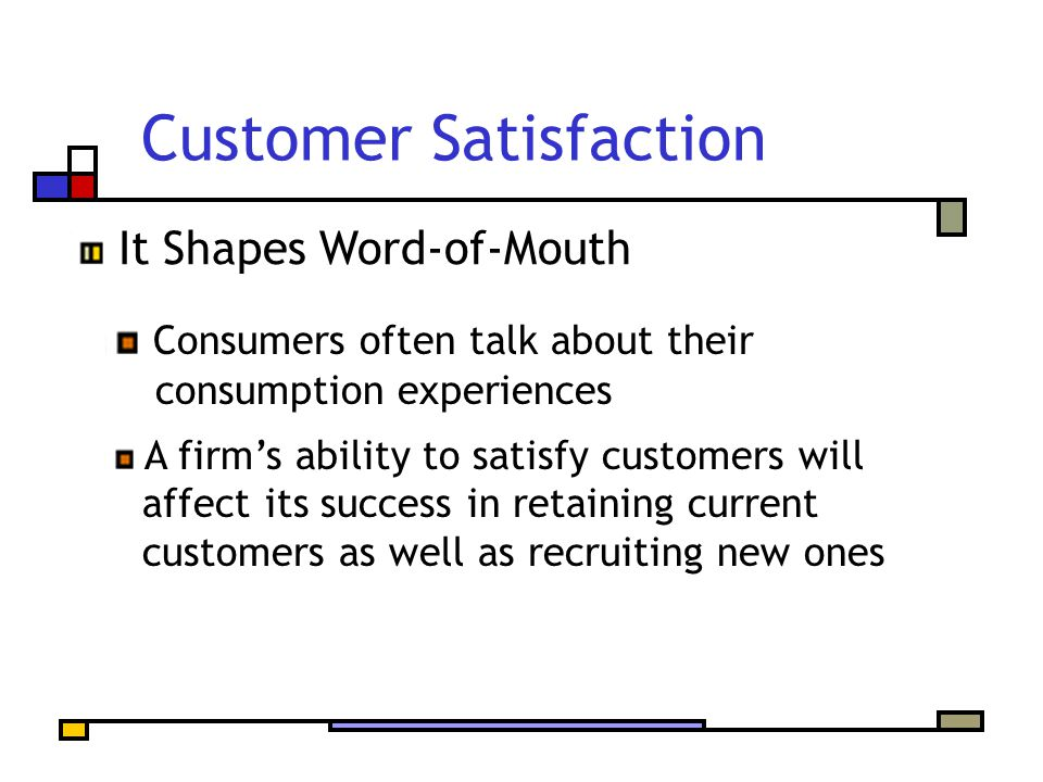 Customer Satisfaction Consumers often talk about their consumption experiences A firm's ability to satisfy customers will affect its success in retaining current customers as well as recruiting new ones It Shapes Word-of-Mouth