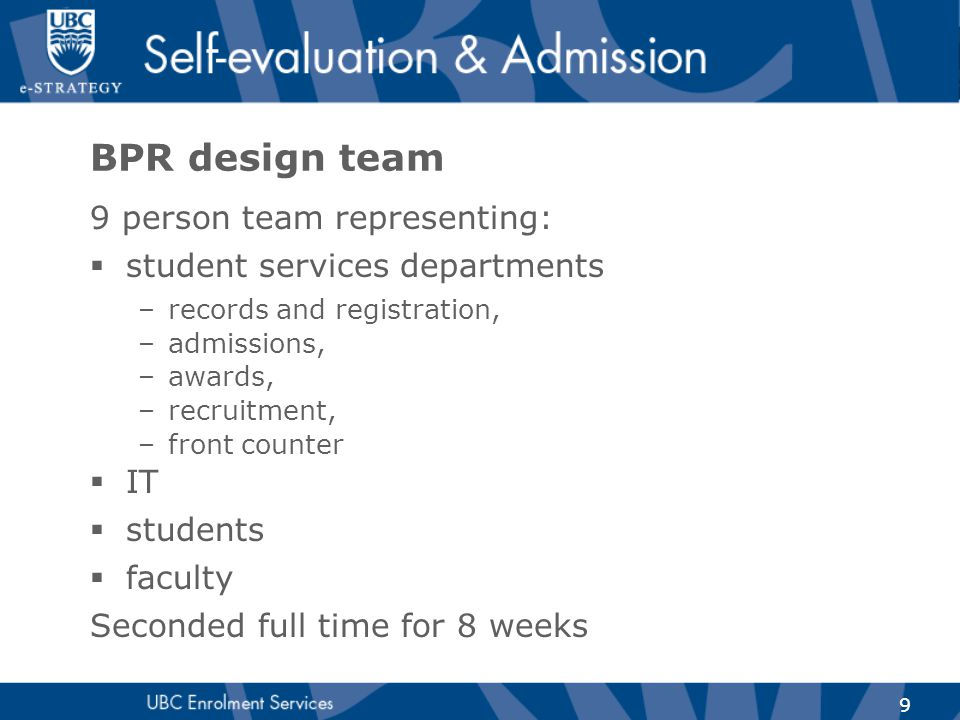 9 BPR design team 9 person team representing:  student services departments –records and registration, –admissions, –awards, –recruitment, –front cou