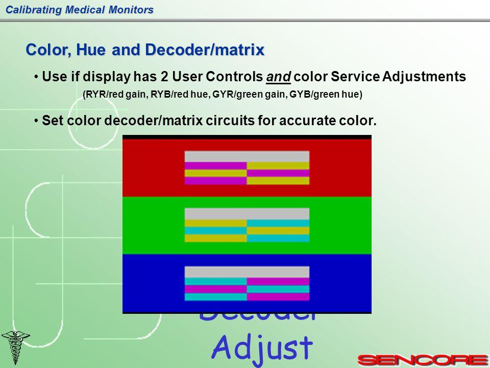Calibrating Medical Monitors Decoder Adjust Color, Hue and Decoder/matrix Use if display has 2 User Controls and color Service Adjustments (RYR/red gain, RYB/red hue, GYR/green gain, GYB/green hue) Set color decoder/matrix circuits for accurate color.