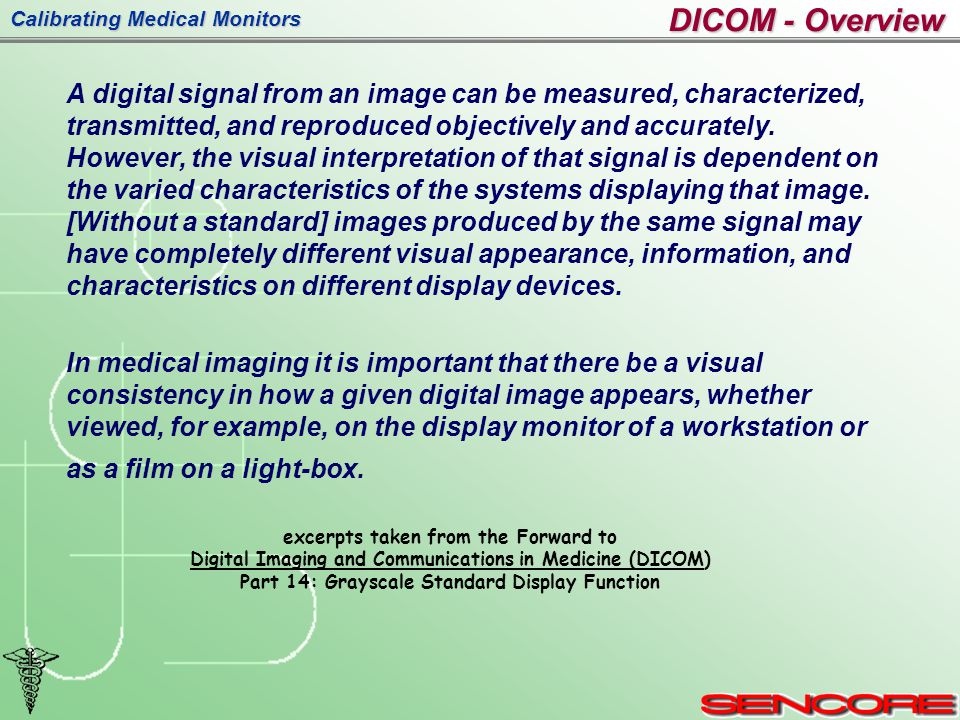 Calibrating Medical Monitors DICOM - Overview A digital signal from an image can be measured, characterized, transmitted, and reproduced objectively and accurately.