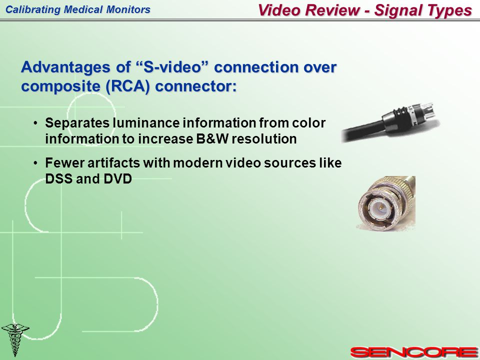 Calibrating Medical Monitors Advantages of S-video connection over composite (RCA) connector: Separates luminance information from color information to increase B&W resolution Fewer artifacts with modern video sources like DSS and DVD Video Review - Signal Types
