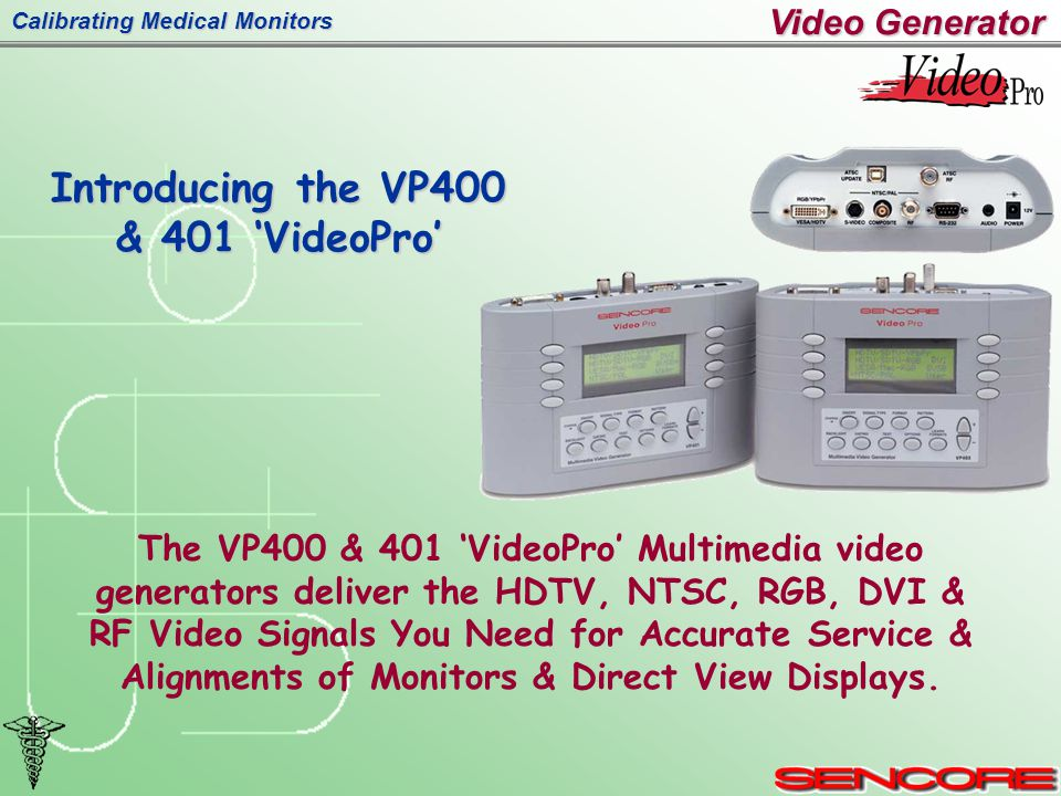 Calibrating Medical Monitors Introducing the VP400 & 401 'VideoPro' Video Generator The VP400 & 401 'VideoPro' Multimedia video generators deliver the HDTV, NTSC, RGB, DVI & RF Video Signals You Need for Accurate Service & Alignments of Monitors & Direct View Displays.