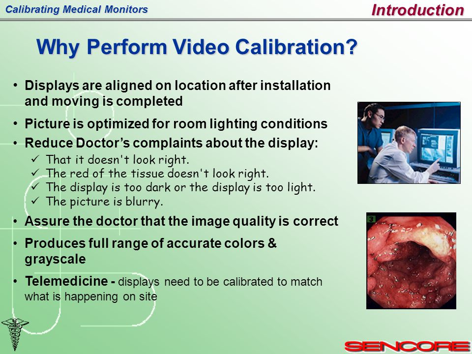 Calibrating Medical Monitors Displays are aligned on location after installation and moving is completed Picture is optimized for room lighting conditions Reduce Doctor's complaints about the display: That it doesn t look right.