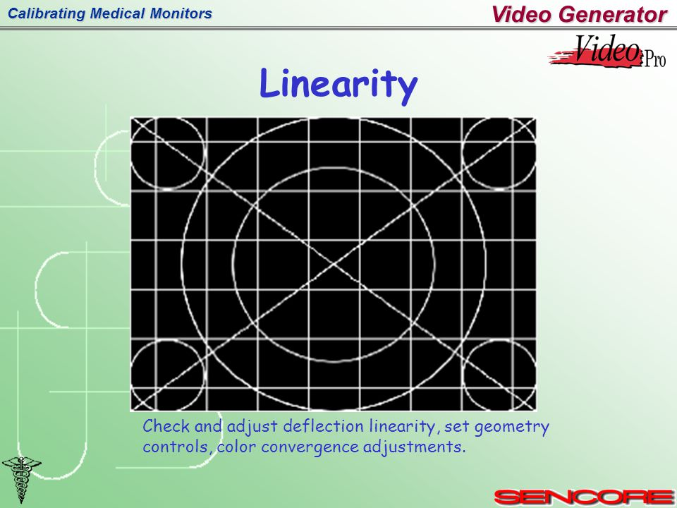 Calibrating Medical Monitors Linearity Video Generator Check and adjust deflection linearity, set geometry controls, color convergence adjustments.