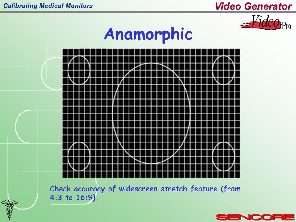 Calibrating Medical Monitors Anamorphic Check accuracy of widescreen stretch feature (from 4:3 to 16:9).