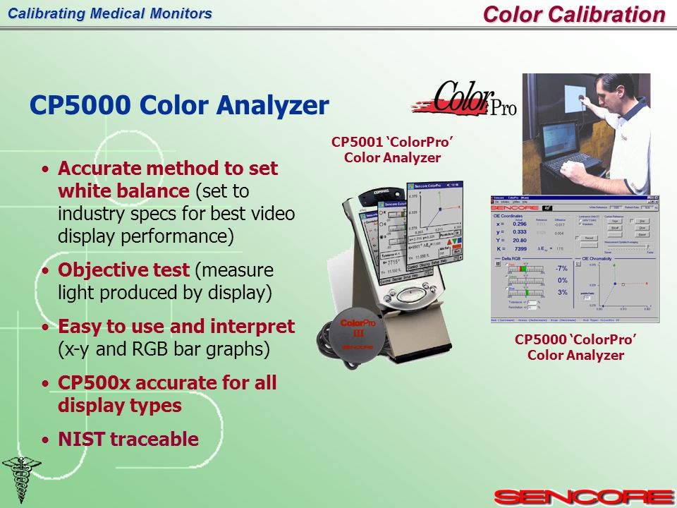 Calibrating Medical Monitors CP5000 Color Analyzer Accurate method to set white balance (set to industry specs for best video display performance) Objective test (measure light produced by display) Easy to use and interpret (x-y and RGB bar graphs) CP500x accurate for all display types NIST traceable CP5001 'ColorPro' Color Analyzer CP5000 'ColorPro' Color Analyzer Color Calibration