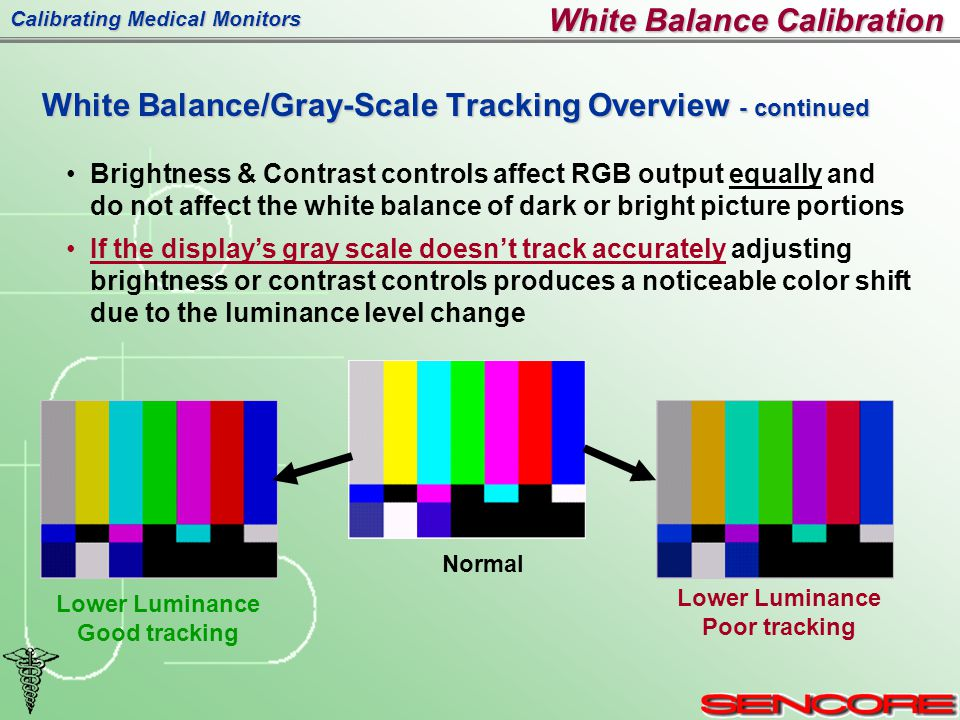 Calibrating Medical Monitors White Balance Calibration Brightness & Contrast controls affect RGB output equally and do not affect the white balance of dark or bright picture portions If the display's gray scale doesn't track accurately adjusting brightness or contrast controls produces a noticeable color shift due to the luminance level change Normal Lower Luminance Poor tracking Lower Luminance Good tracking White Balance/Gray-Scale Tracking Overview - continued