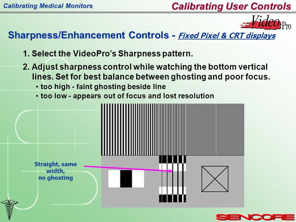 Calibrating Medical Monitors Calibrating User Controls Sharpness/Enhancement Controls - Sharpness/Enhancement Controls - Fixed Pixel & CRT displays Straight, same width, no ghosting 1.