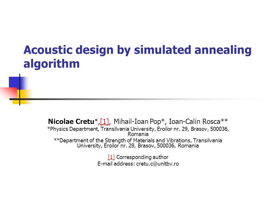 Acoustic design by simulated annealing algorithm Nicolae Cretu*,[1], Mihail-Ioan Pop*, Ioan-Calin Rosca**[1] *Physics Department, Transilvania Univers