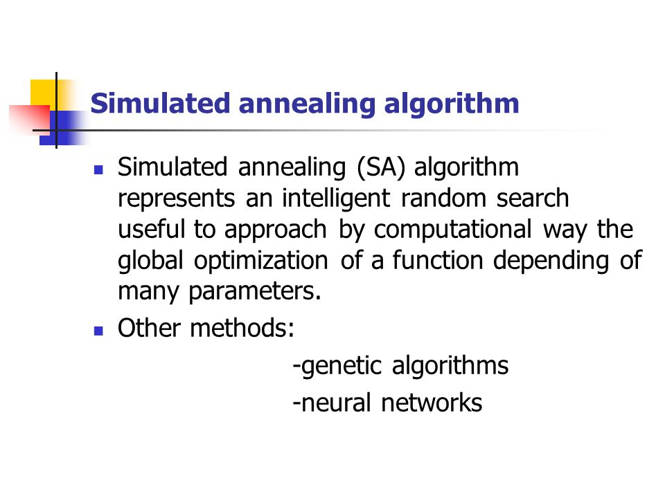 Simulated annealing algorithm Simulated annealing (SA) algorithm represents an intelligent random search useful to approach by computational way the g