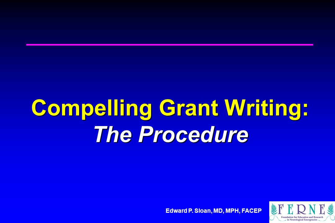 Edward P. Sloan, MD, MPH, FACEP Compelling Grant Writing: The Procedure