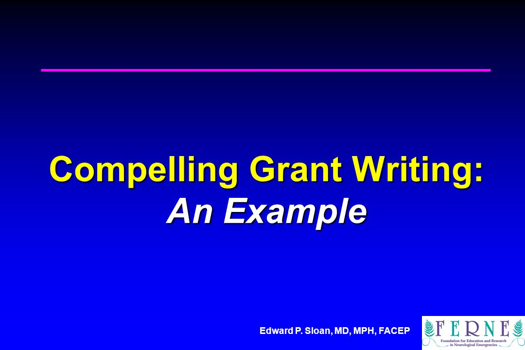 Edward P. Sloan, MD, MPH, FACEP Compelling Grant Writing: An Example