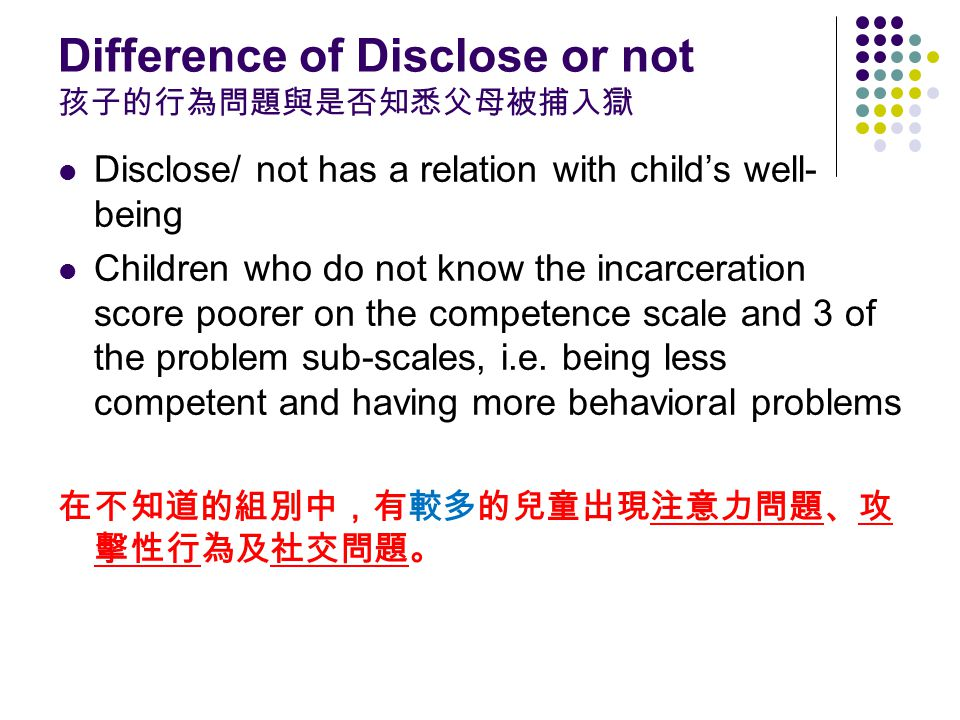 Difference of Disclose or not 孩子的行為問題與是否知悉父母被捕入獄 Disclose/ not has a relation with child's well- being Children who do not know the incarceration score poorer on the competence scale and 3 of the problem sub-scales, i.e.