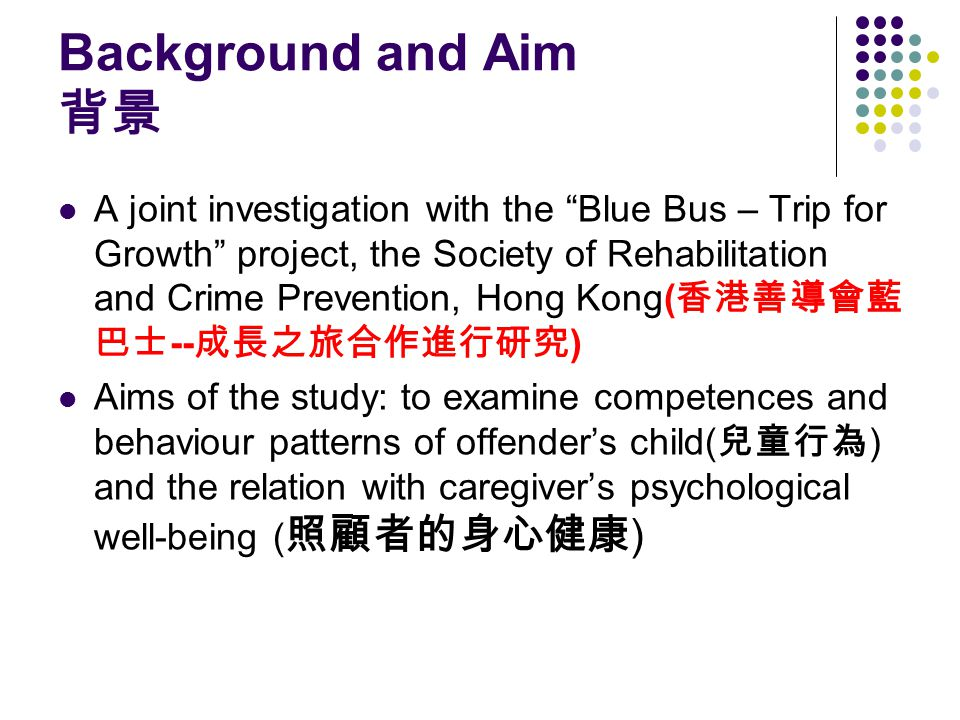 Background and Aim 背景 A joint investigation with the Blue Bus – Trip for Growth project, the Society of Rehabilitation and Crime Prevention, Hong Kong( 香港善導會藍 巴士 -- 成長之旅合作進行研究 ) Aims of the study: to examine competences and behaviour patterns of offender's child( 兒童行為 ) and the relation with caregiver's psychological well-being ( 照顧者的身心健康 )