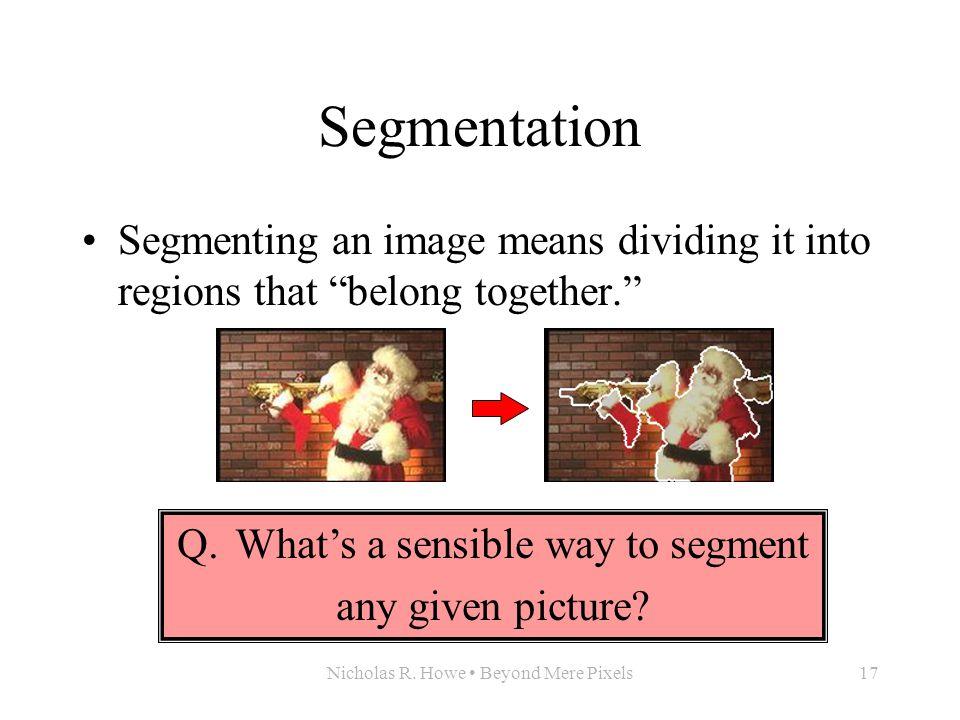 "Nicholas R. Howe Beyond Mere Pixels17 Segmentation Segmenting an image means dividing it into regions that ""belong together."" Q. What's a sensible way"