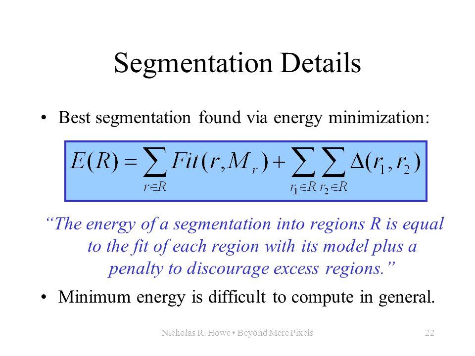 "Nicholas R. Howe Beyond Mere Pixels22 Segmentation Details Best segmentation found via energy minimization: ""The energy of a segmentation into regions"