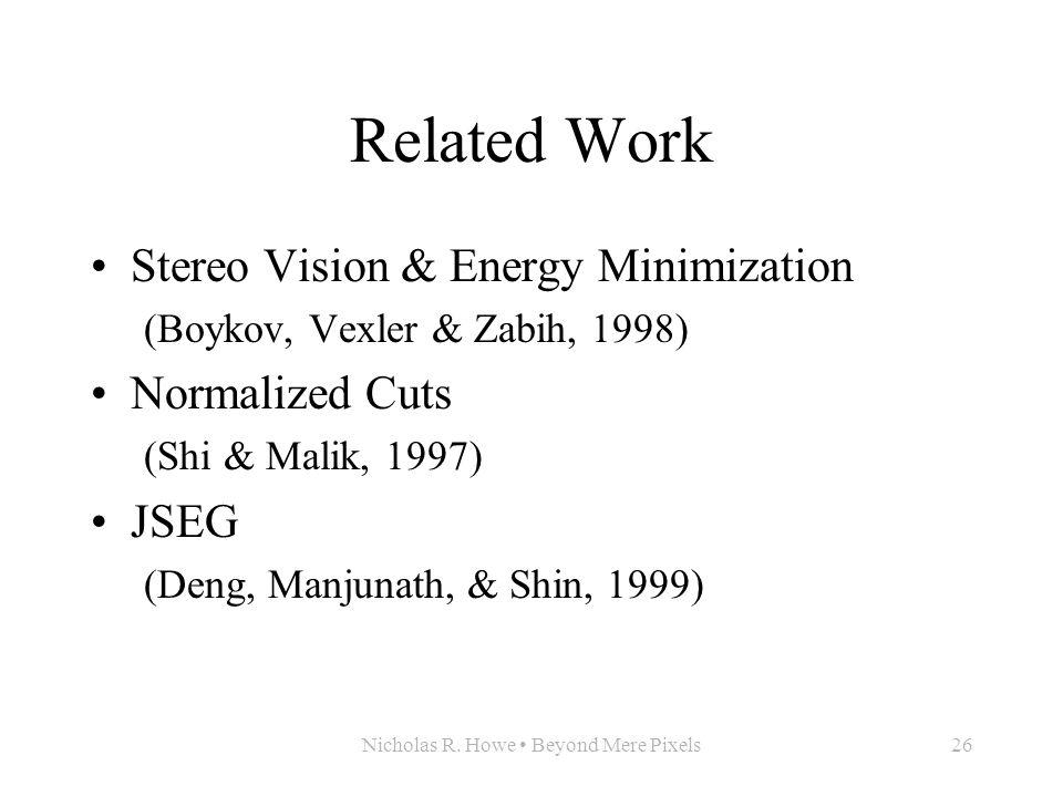 Nicholas R. Howe Beyond Mere Pixels26 Related Work Stereo Vision & Energy Minimization (Boykov, Vexler & Zabih, 1998) Normalized Cuts (Shi & Malik, 19