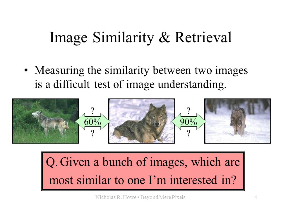 Nicholas R. Howe Beyond Mere Pixels4 Image Similarity & Retrieval Measuring the similarity between two images is a difficult test of image understandi