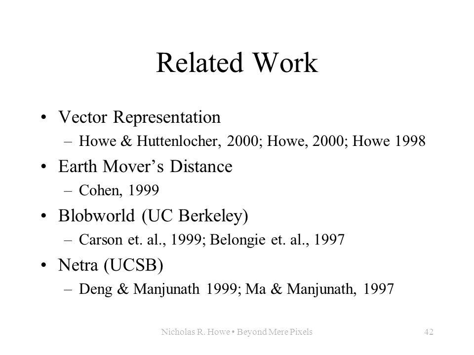 Nicholas R. Howe Beyond Mere Pixels42 Related Work Vector Representation –Howe & Huttenlocher, 2000; Howe, 2000; Howe 1998 Earth Mover's Distance –Coh
