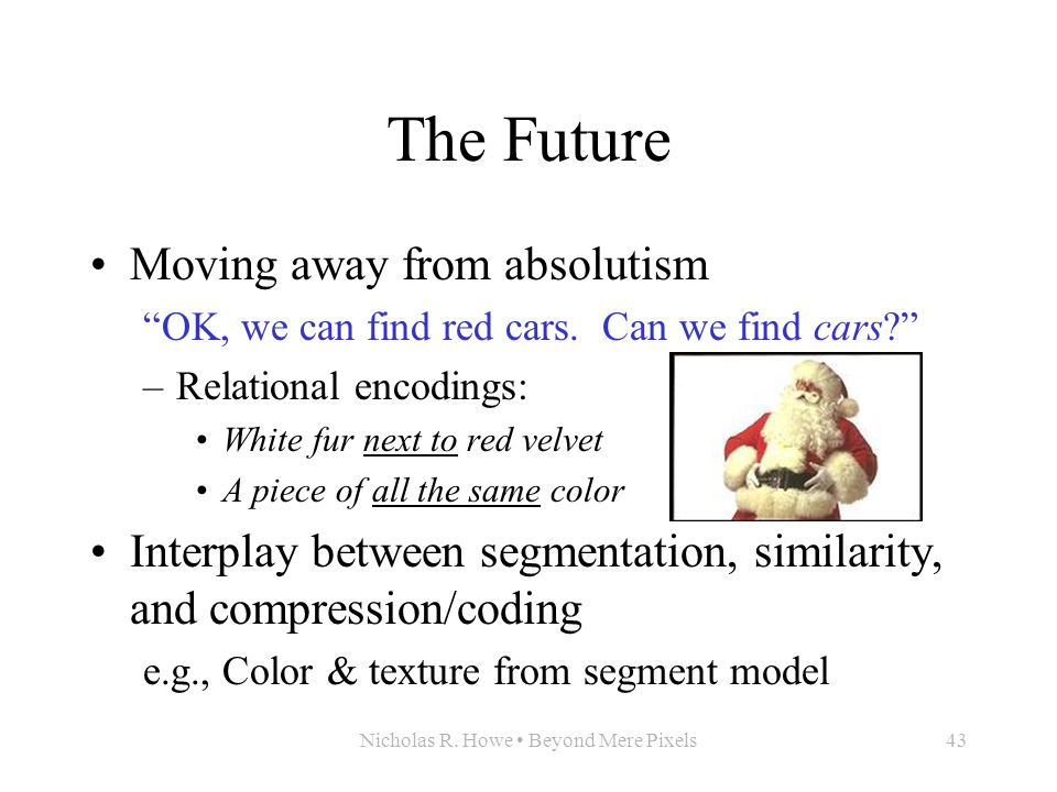 """Nicholas R. Howe Beyond Mere Pixels43 The Future Moving away from absolutism """"OK, we can find red cars. Can we find cars?"""" –Relational encodings: Whit"""