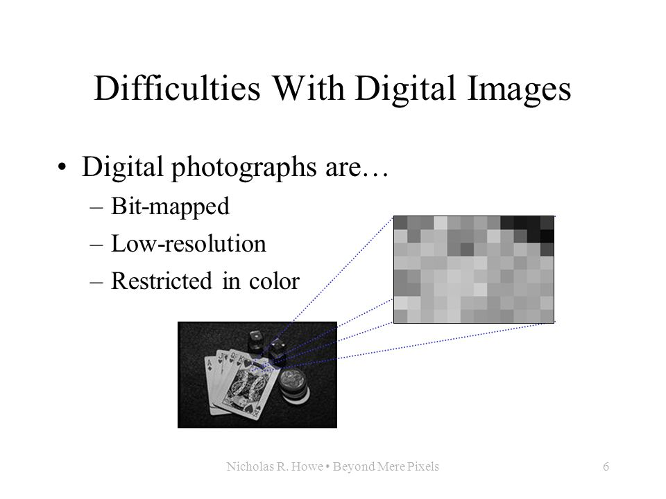 Nicholas R. Howe Beyond Mere Pixels6 Difficulties With Digital Images Digital photographs are… –Bit-mapped –Low-resolution –Restricted in color