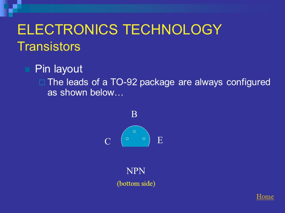 ELECTRONICS TECHNOLOGY Transistors Pin layout  The leads of a TO-92 package are always configured as shown below… Home NPN C B E (bottom side)