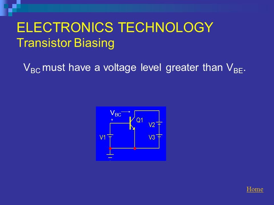 ELECTRONICS TECHNOLOGY Transistor Biasing V BC must have a voltage level greater than V BE.