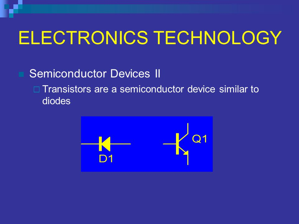 ELECTRONICS TECHNOLOGY Semiconductor Devices II  Transistors are a semiconductor device similar to diodes