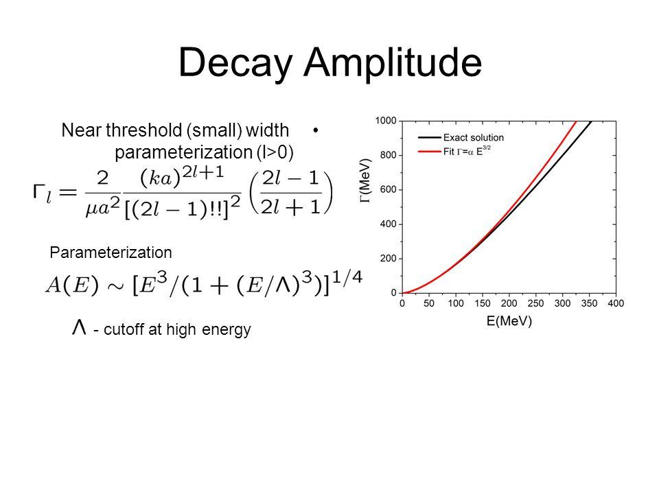 Decay Amplitude Near threshold (small) width parameterization (l>0) Parameterization - cutoff at high energy