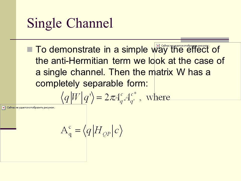 Single Channel To demonstrate in a simple way the effect of the anti-Hermitian term we look at the case of a single channel. Then the matrix W has a c