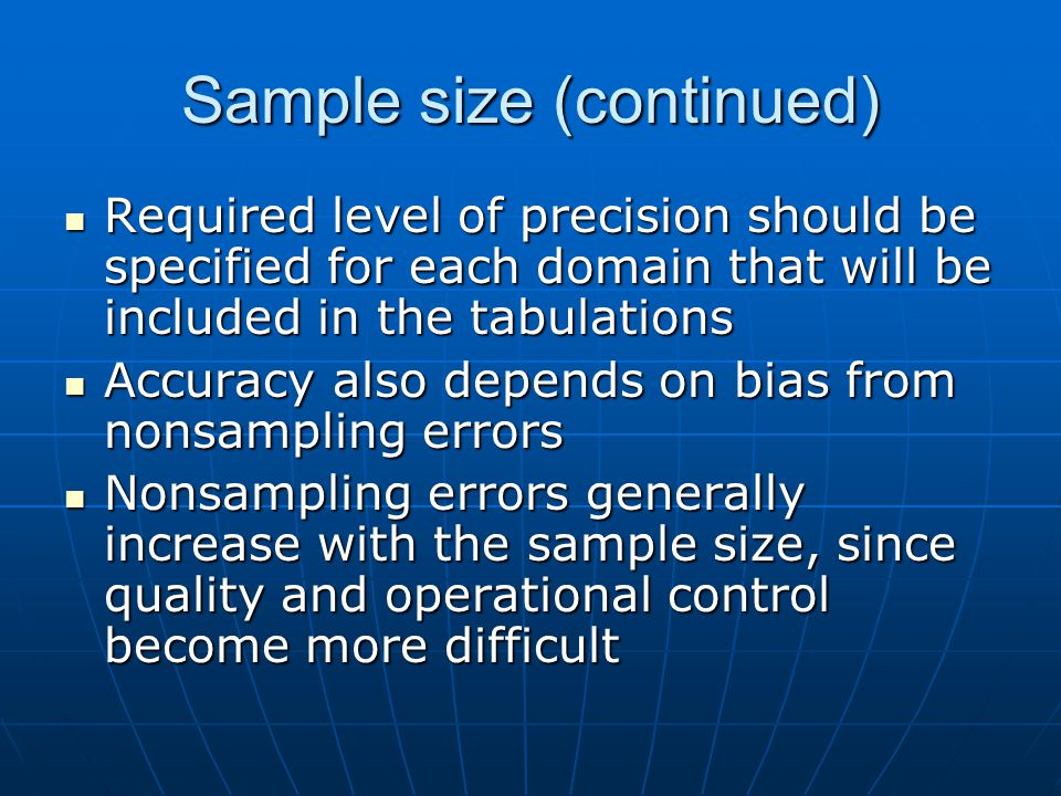 Sample size (continued) Required level of precision should be specified for each domain that will be included in the tabulations Required level of precision should be specified for each domain that will be included in the tabulations Accuracy also depends on bias from nonsampling errors Accuracy also depends on bias from nonsampling errors Nonsampling errors generally increase with the sample size, since quality and operational control become more difficult Nonsampling errors generally increase with the sample size, since quality and operational control become more difficult