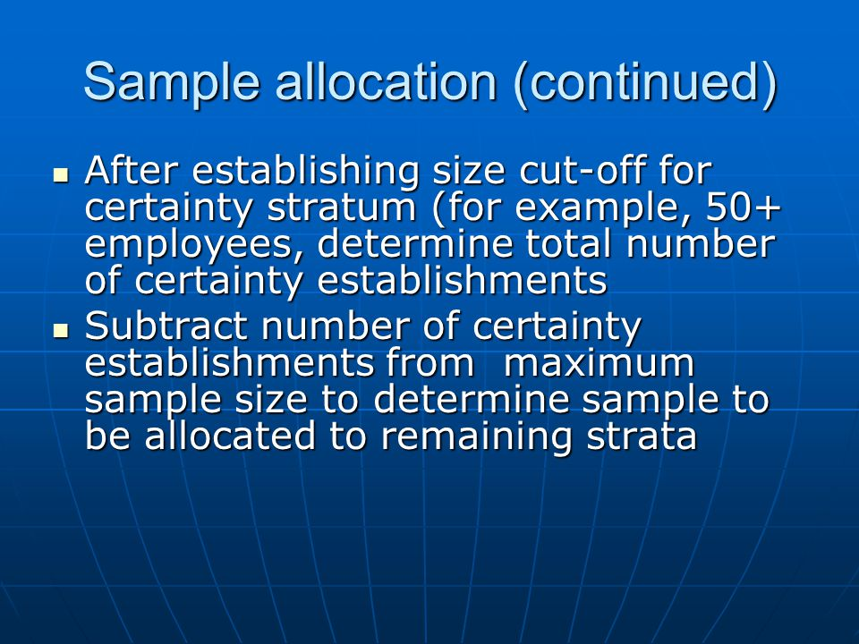 Sample allocation (continued) After establishing size cut-off for certainty stratum (for example, 50+ employees, determine total number of certainty establishments After establishing size cut-off for certainty stratum (for example, 50+ employees, determine total number of certainty establishments Subtract number of certainty establishments from maximum sample size to determine sample to be allocated to remaining strata Subtract number of certainty establishments from maximum sample size to determine sample to be allocated to remaining strata