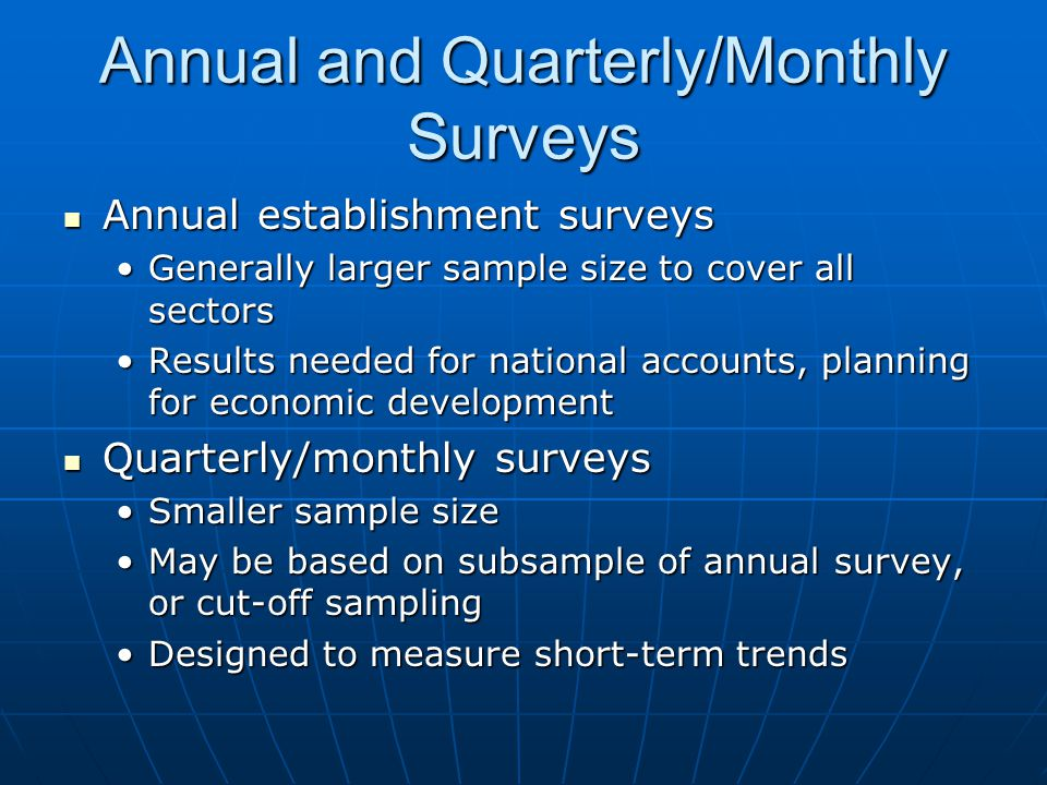 Annual and Quarterly/Monthly Surveys Annual establishment surveys Annual establishment surveys Generally larger sample size to cover all sectorsGenerally larger sample size to cover all sectors Results needed for national accounts, planning for economic developmentResults needed for national accounts, planning for economic development Quarterly/monthly surveys Quarterly/monthly surveys Smaller sample sizeSmaller sample size May be based on subsample of annual survey, or cut-off samplingMay be based on subsample of annual survey, or cut-off sampling Designed to measure short-term trendsDesigned to measure short-term trends