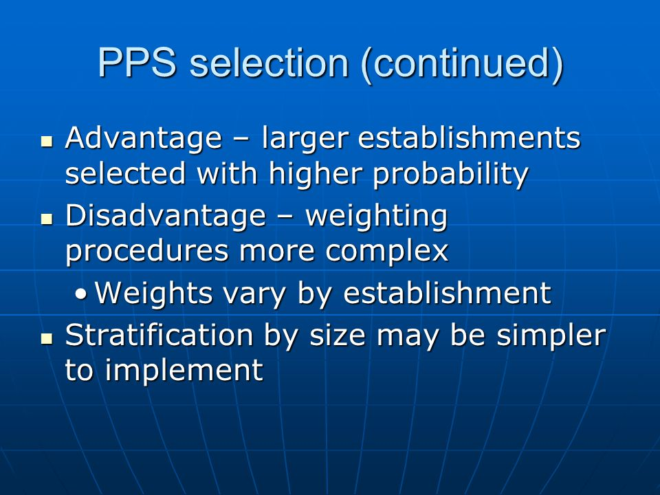 PPS selection (continued) Advantage – larger establishments selected with higher probability Advantage – larger establishments selected with higher probability Disadvantage – weighting procedures more complex Disadvantage – weighting procedures more complex Weights vary by establishmentWeights vary by establishment Stratification by size may be simpler to implement Stratification by size may be simpler to implement