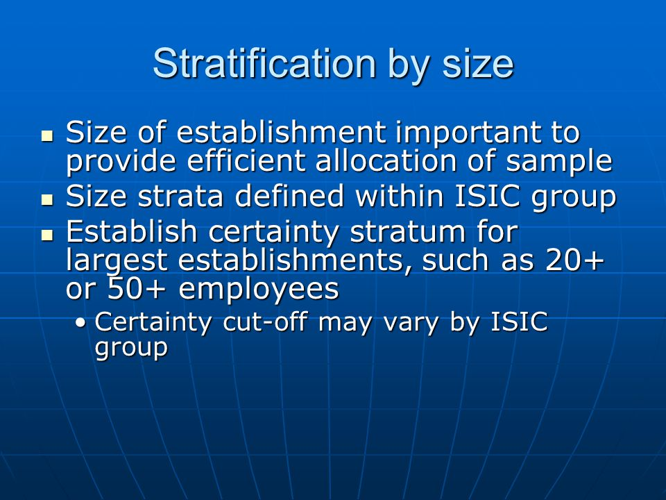 Stratification by size Size of establishment important to provide efficient allocation of sample Size of establishment important to provide efficient allocation of sample Size strata defined within ISIC group Size strata defined within ISIC group Establish certainty stratum for largest establishments, such as 20+ or 50+ employees Establish certainty stratum for largest establishments, such as 20+ or 50+ employees Certainty cut-off may vary by ISIC groupCertainty cut-off may vary by ISIC group